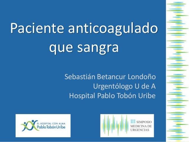 Paciente anticoagulado que sangra Sebastián Betancur Londoño Urgentólogo U de A Hospital Pablo Tobón Uribe