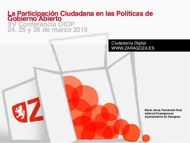 María Jesús Fernández Ruiz! mjferuiz@zaragoza.es! Ayuntamiento de Zaragoza! ! La Participación Ciudadana en las Políticas ...