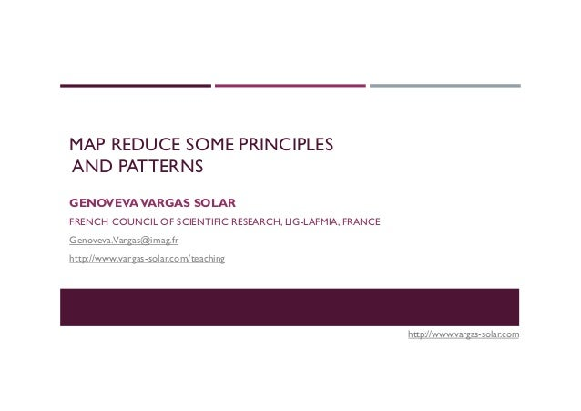 MAP REDUCE SOME PRINCIPLES AND PATTERNS GENOVEVAVARGAS SOLAR FRENCH COUNCIL OF SCIENTIFIC RESEARCH, LIG-LAFMIA, FRANCE Gen...