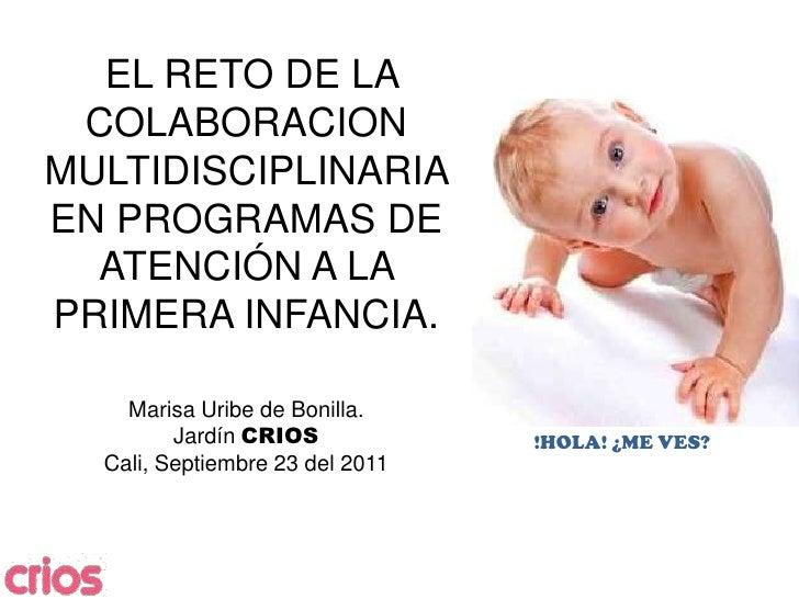 EL RETO DE LA COLABORACION MULTIDISCIPLINARIA EN PROGRAMAS DE ATENCIÓN A LA PRIMERA INFANCIA.Marisa Uribe de Bonilla.Jard...