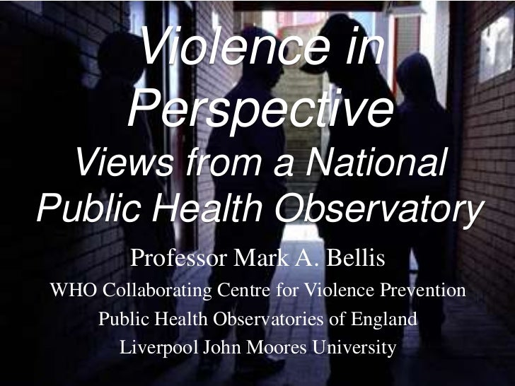 Violence in        Perspective  Views from a NationalPublic Health Observatory         Professor Mark A. BellisWHO Collabo...