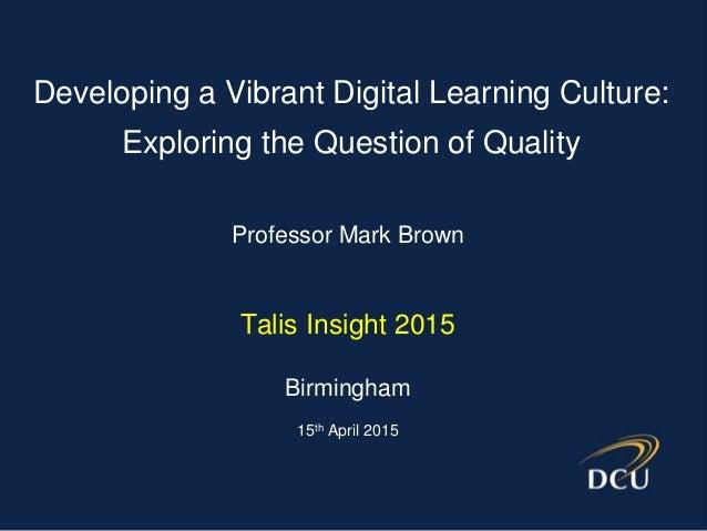 Professor Mark Brown Talis Insight 2015 Birmingham 15th April 2015 Developing a Vibrant Digital Learning Culture: Explorin...