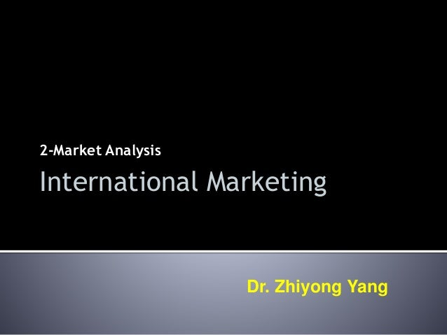2-Market Analysis Dr. Zhiyong Yang International Marketing