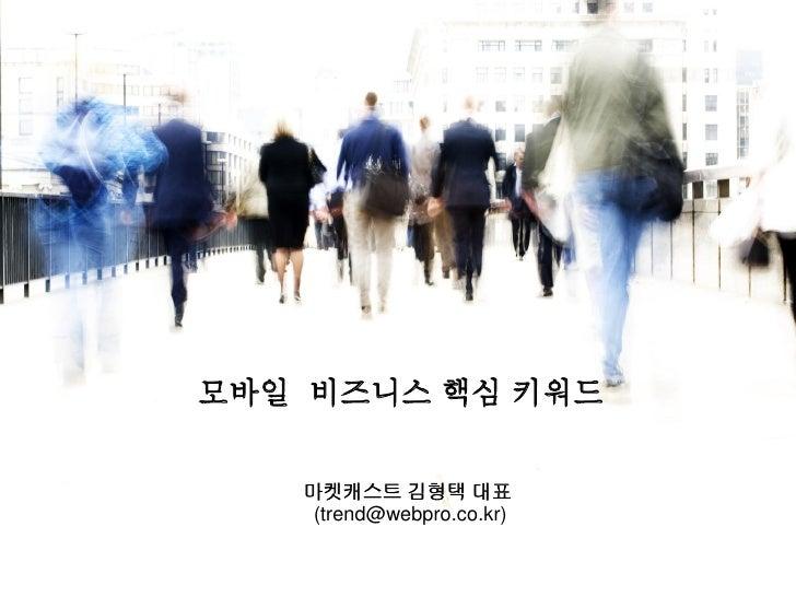 모바일 비즈니스 핵심 키워드   마켓캐스트 김형택 대표    (trend@webpro.co.kr)