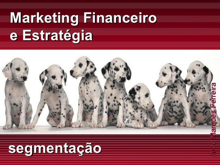 João Marques Ferreira Marketing Financeiro e Estratégia segmentação