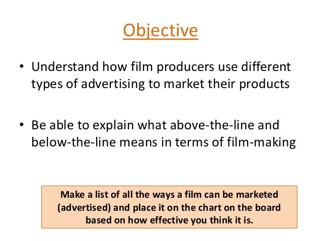 Objective• Understand how film producers use differenttypes of advertising to market their products• Be able to explain wh...