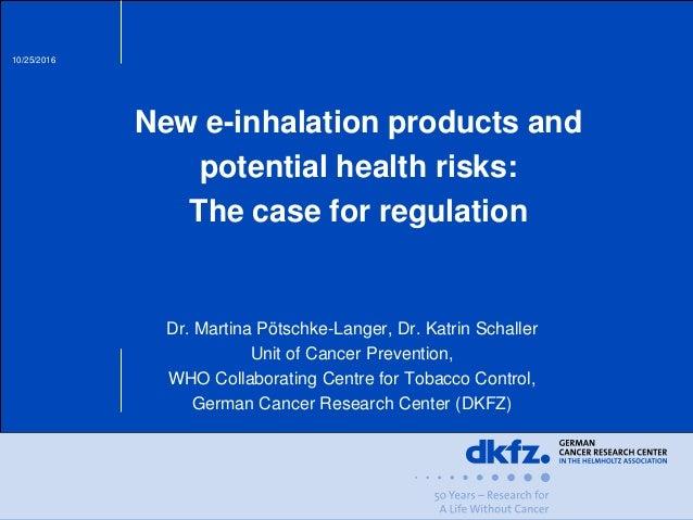 10/25/2016 New e-inhalation products and potential health risks: The case for regulation Dr. Martina Pötschke-Langer, Dr. ...