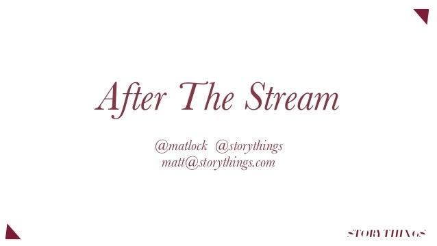 After The Stream @matlock @storythings matt@storythings.com