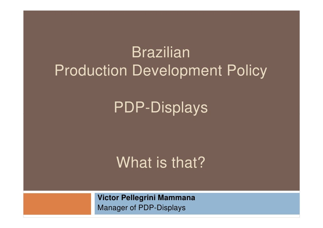 Brazilian Production Development Policy           PDP-Displays            What is that?       Victor Pellegrini Mammana   ...