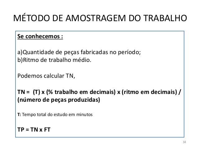 Se conhecemos : a)Quantidade de peças fabricadas no período; b)Ritmo de trabalho médio. Podemos calcular TN, TN = (T) x (%...