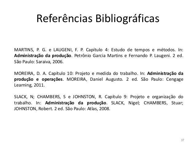 Referências Bibliográficas MARTINS, P. G. e LAUGENI, F. P. Capítulo 4: Estudo de tempos e métodos. In: Administração da pr...