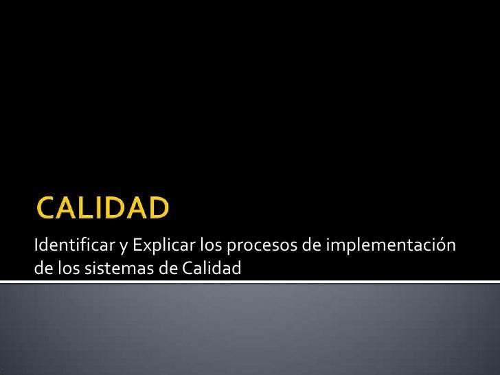 CALIDAD<br />Identificar y Explicar los procesos de implementación de los sistemas de Calidad<br />