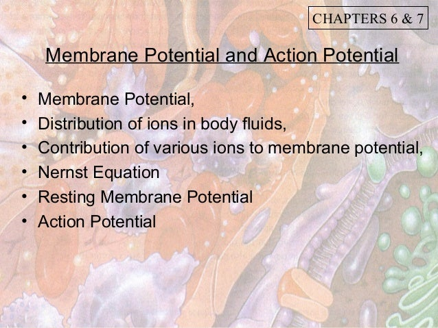 CHAPTERS 6 & 7    Membrane Potential and Action Potential•   Membrane Potential,•   Distribution of ions in body fluids,• ...