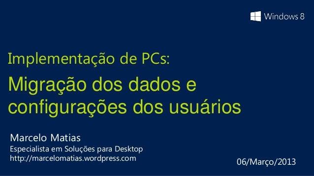Implementação de PCs:Migração dos dados econfigurações dos usuáriosMarcelo MatiasEspecialista em Soluções para Desktophttp...