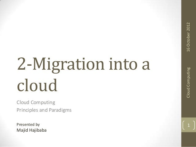 16 October 2012 Cloud Computing  2-Migration into a cloud Cloud Computing Principles and Paradigms Presented by  Majid Haj...
