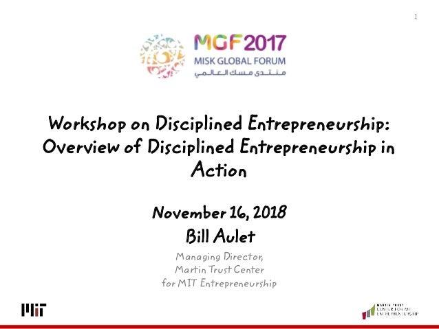 1 November 16, 2018 Bill Aulet Managing Director, Martin Trust Center for MIT Entrepreneurship Workshop on Disciplined Ent...