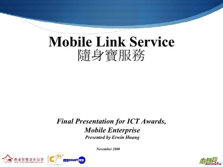 Mobile Link Service 隨身寶服務 Final Presentation for ICT Awards,  Mobile Enterprise Presented by Erwin Huang November 2008