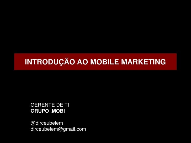 INTRODUÇÃO AO MOBILE MARKETING GERENTE DE TI GRUPO .MOBI @dirceubelem dirceubelem@gmail.com