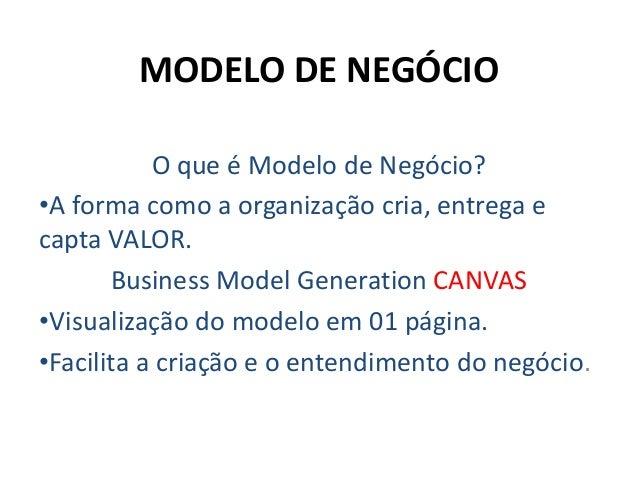 MODELO DE NEGÓCIOO que é Modelo de Negócio?•A forma como a organização cria, entrega ecapta VALOR.Business Model Generatio...
