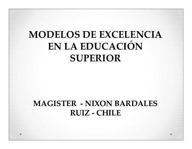 MODELOS DE EXCELENCIA  EN LA EDUCACIÓN      SUPERIORMAGISTER - NIXON BARDALES       RUIZ - CHILE