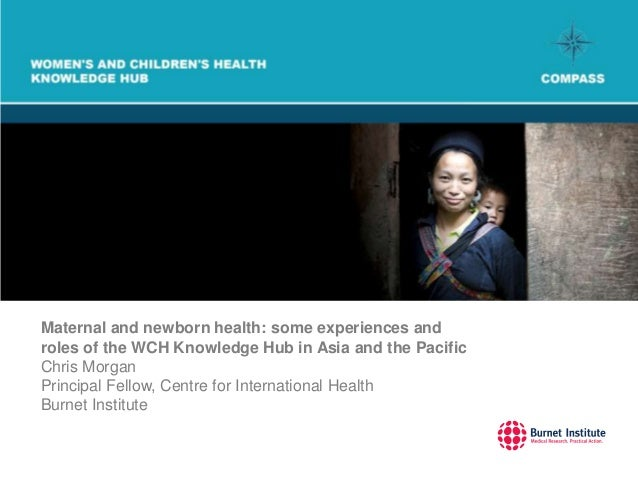 Maternal and newborn health: some experiences androles of the WCH Knowledge Hub in Asia and the PacificChris MorganPrincip...