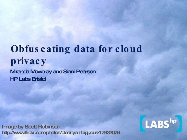 Obfuscating data for cloud privacy Miranda Mowbray and Siani Pearson HP Labs Bristol Image by Scott Robinson,  http://www....