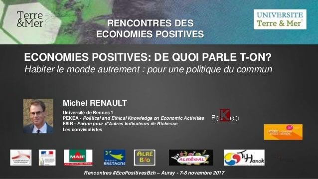RENCONTRES DES ECONOMIES POSITIVES Michel RENAULT Université de Rennes 1 PEKEA - Political and Ethical Knowledge on Econom...