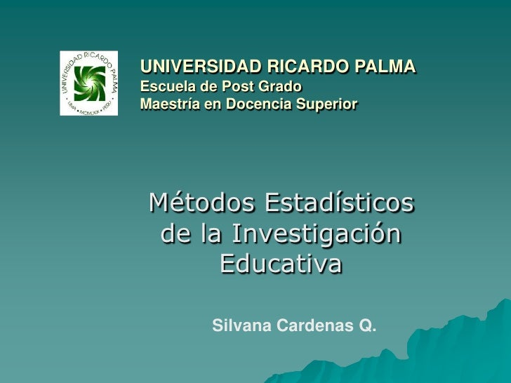 UNIVERSIDAD RICARDO PALMAEscuela de Post GradoMaestría en Docencia Superior<br />Métodos Estadísticos de la Investigación ...
