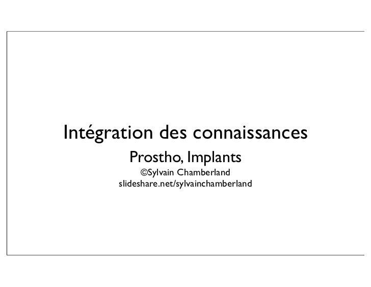 Intégration des connaissances         Prostho, Implants             ©Sylvain Chamberland       slideshare.net/sylvainchamb...