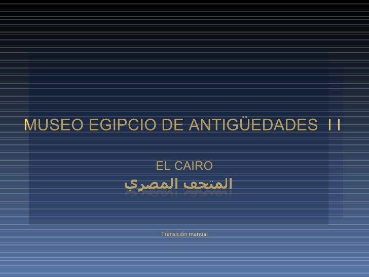 MUSEO EGIPCIO DE ANTIGÜEDADES  I I  EL CAIRO Transición manual