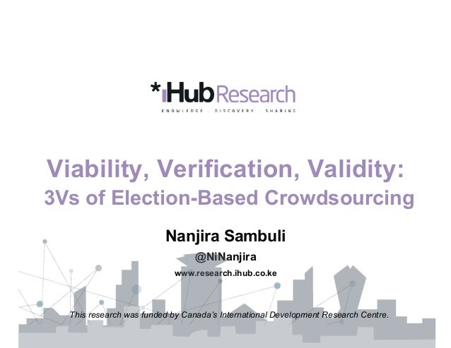 Viability, Verification, Validity: 3Vs of Election-Based Crowdsourcing Nanjira Sambuli @NiNanjira www.research.ihub.co.ke ...