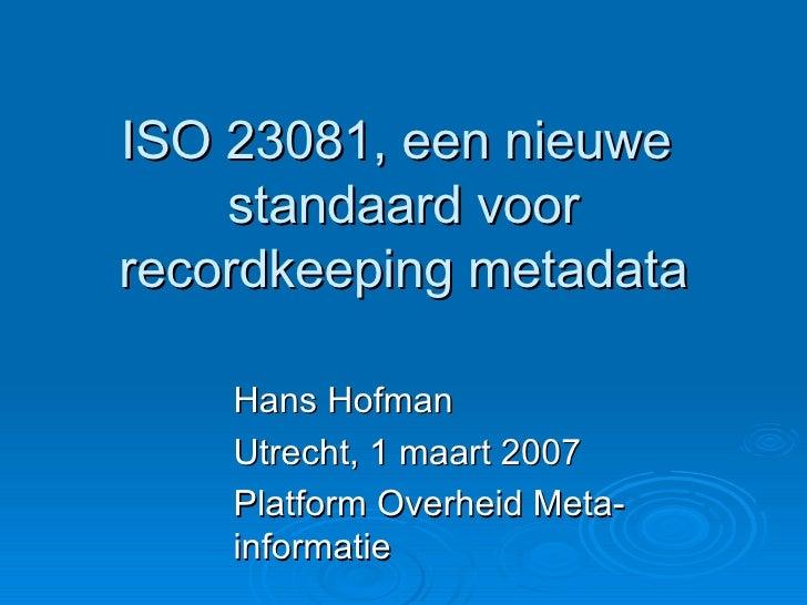 ISO 23081, een nieuwe  standaard voor recordkeeping metadata Hans Hofman Utrecht, 1 maart 2007 Platform Overheid Meta-info...