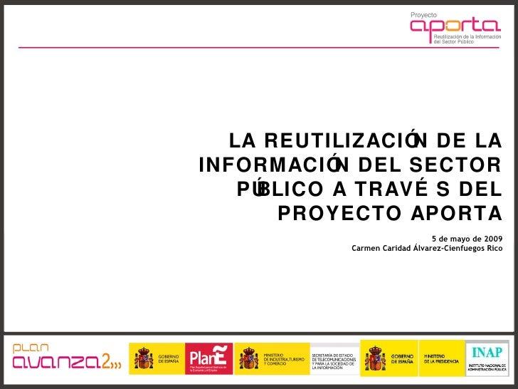 LA REUTILIZACIÓN DE LA INFORMACIÓN DEL SECTOR PÚBLICO A TRAVÉS DEL PROYECTO APORTA 5 de mayo de 2009 Carmen Caridad Álvare...