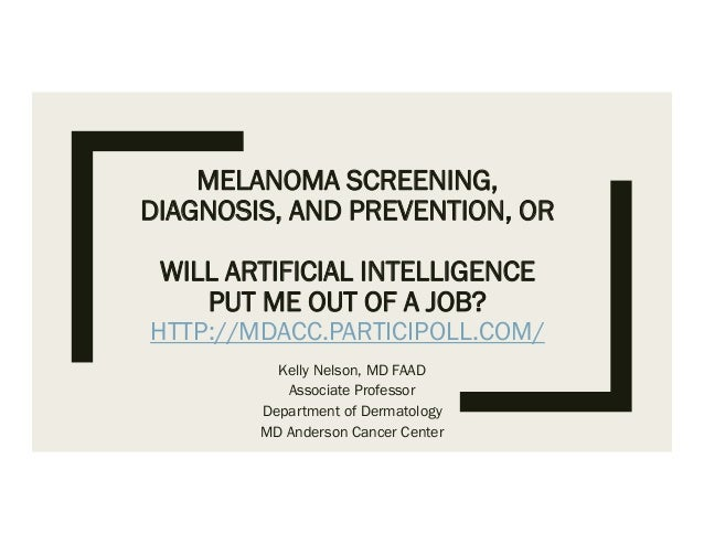 MELANOMA SCREENING, DIAGNOSIS, AND PREVENTION, OR WILL ARTIFICIAL INTELLIGENCE PUT ME OUT OF A JOB? HTTP://MDACC.PARTICIPO...
