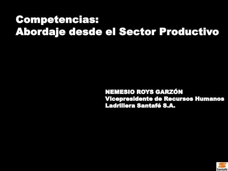 Competencias: <br />Abordaje desde el Sector Productivo<br />NEMESIO ROYS GARZÓN<br />Vicepresidente de Recursos Humanos<b...