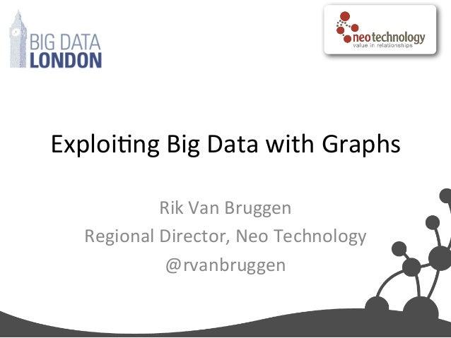 Exploing Big Data with Graphs Rik Van Bruggen Regional Director, Neo Technology @rvanbruggen