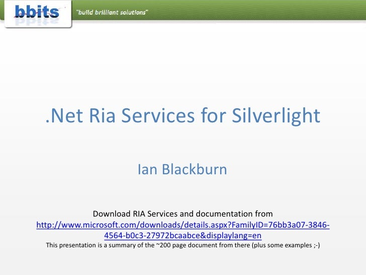 .Net Ria Services for Silverlight<br />Ian Blackburn<br />Download RIA Services and documentation from http://www.microsof...