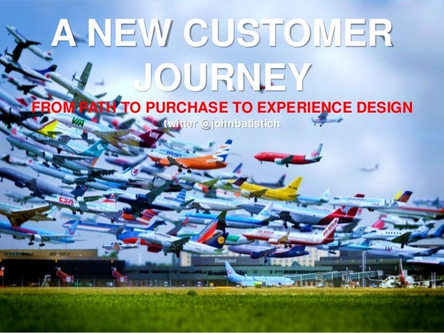 A NEW CUSTOMERJOURNEYFROM PATH TO PURCHASE TO EXPERIENCE DESIGNtwitter @johnbatistich