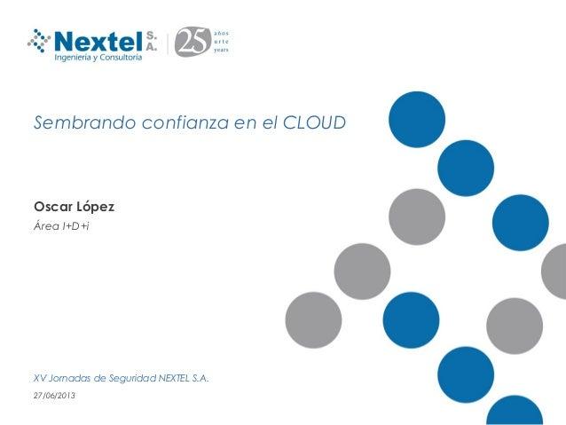 Sembrando confianza en el CLOUDOscar LópezÁrea I+D+iXV Jornadas de Seguridad NEXTEL S.A.27/06/2013