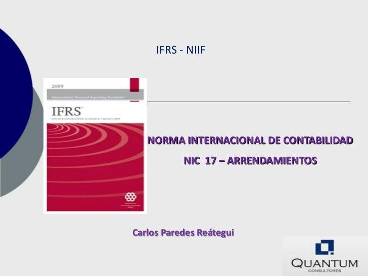 IFRS - NIIF   NORMA INTERNACIONAL DE CONTABILIDAD           NIC 17 – ARRENDAMIENTOSCarlos Paredes Reátegui