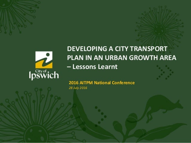 DEVELOPING A CITY TRANSPORT PLAN IN AN URBAN GROWTH AREA – Lessons Learnt 2016 AITPM National Conference 28 July 2016