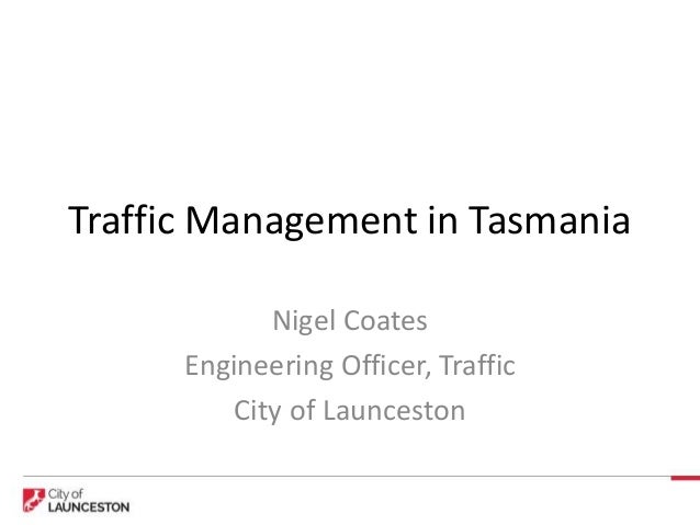 Traffic Management in Tasmania Nigel Coates Engineering Officer, Traffic City of Launceston