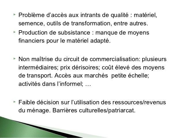    Problème d'accès aux intrants de qualité : matériel,    semence, outils de transformation, entre autres.   Production...