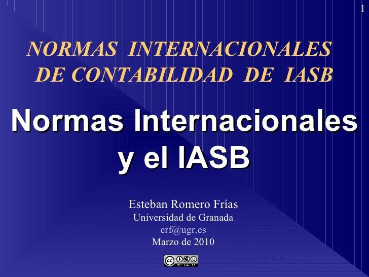 Normas Internacionales y el IASB Esteban Romero Frías Universidad de Granada [email_address] Marzo de 2010 NORMAS  INTERNA...
