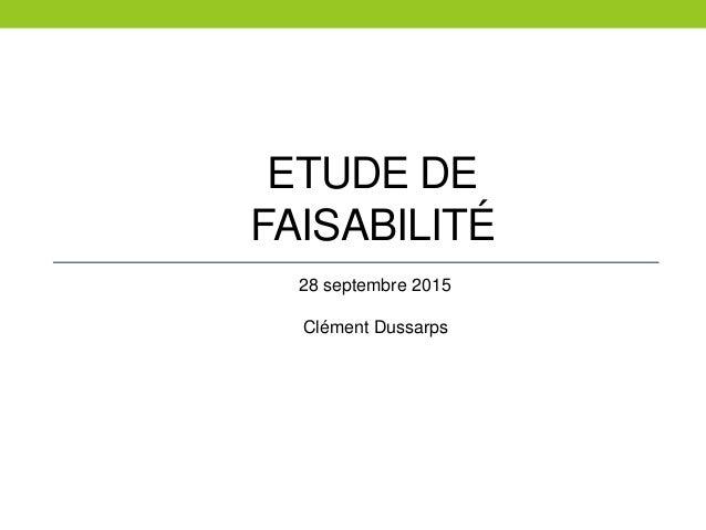 ETUDE DE FAISABILITÉ 28 septembre 2015 Clément Dussarps