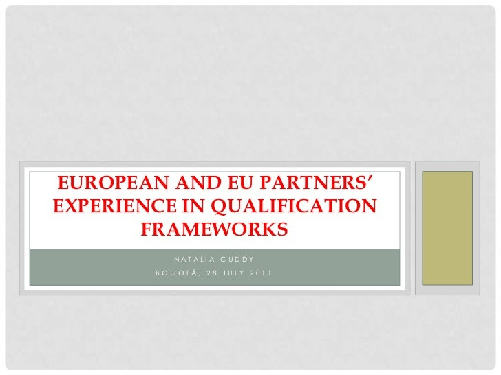 Natalia Cuddy<br />Bogotá, 28 July 2011<br />European and EU partners' experience in qualification frameworks<br />