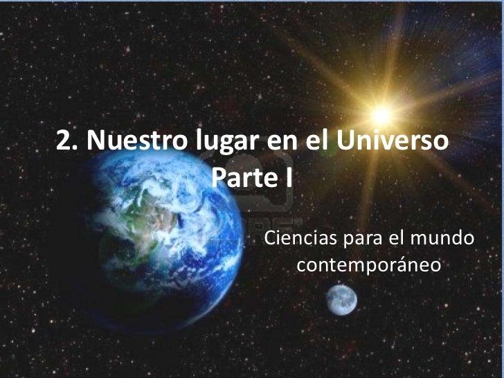 2. Nuestro lugar en el Universo            Parte I                Ciencias para el mundo                   contemporáneo