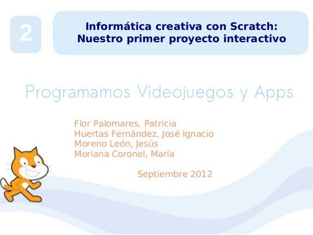 2  Informática creativa con Scratch: Nuestro primer proyecto interactivo  Programamos Videojuegos y Apps Flor Palomares, P...