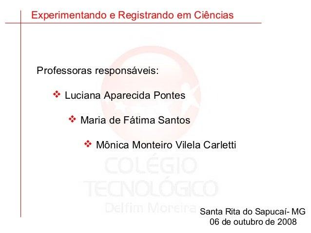 Experimentando e Registrando em Ciências Professoras responsáveis:  Luciana Aparecida Pontes  Maria de Fátima Santos  M...