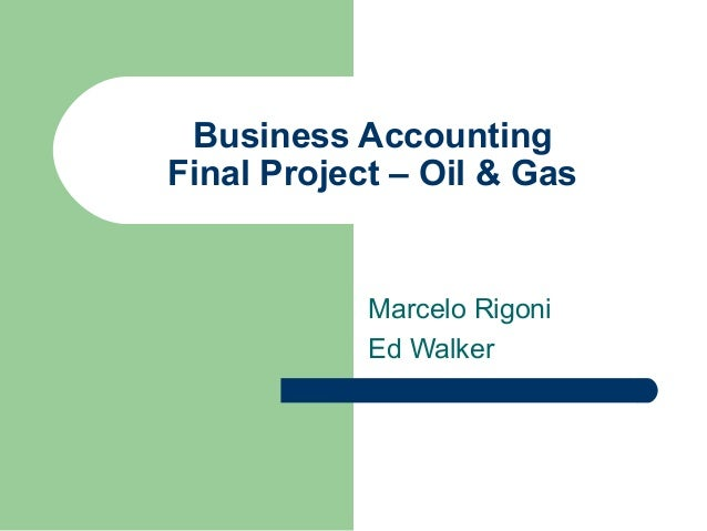 Business AccountingFinal Project – Oil & Gas            Marcelo Rigoni            Ed Walker